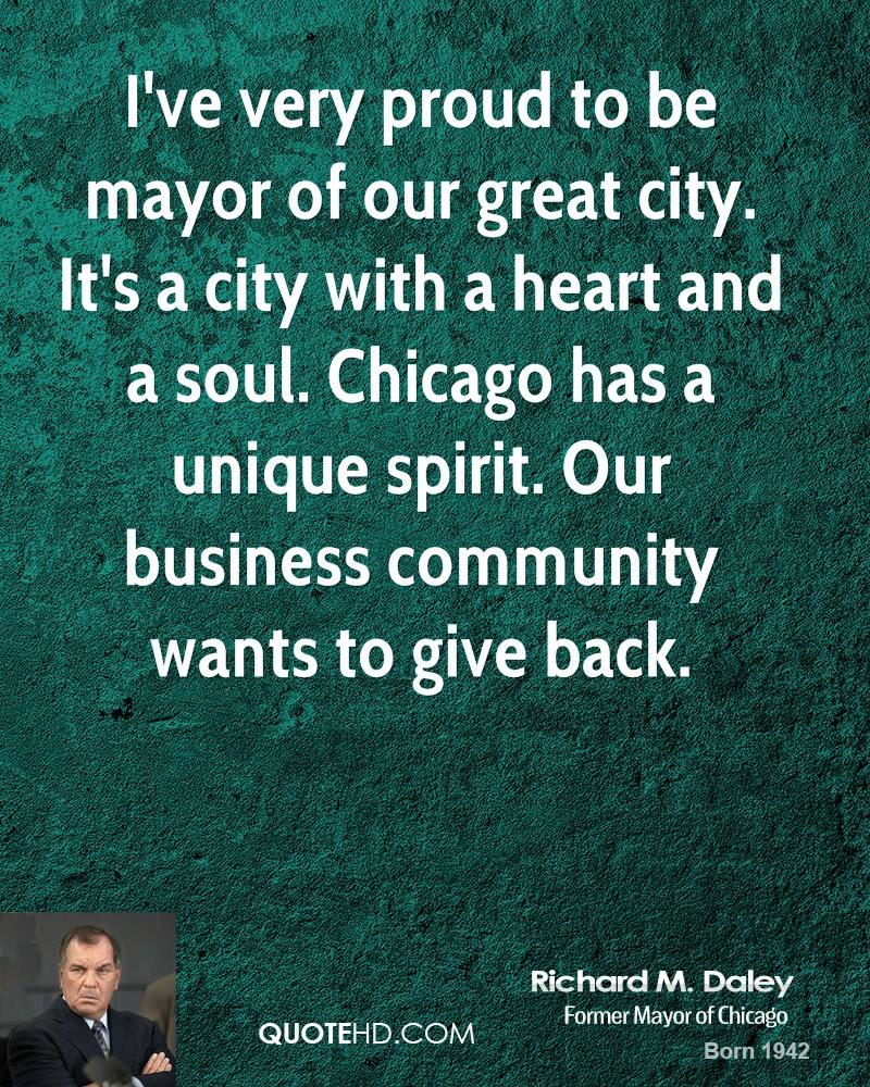 I've very proud to be mayor of our great city. It's a city with a heart and a soul. Chicago has a unique spirit. Our business community wants to give back.