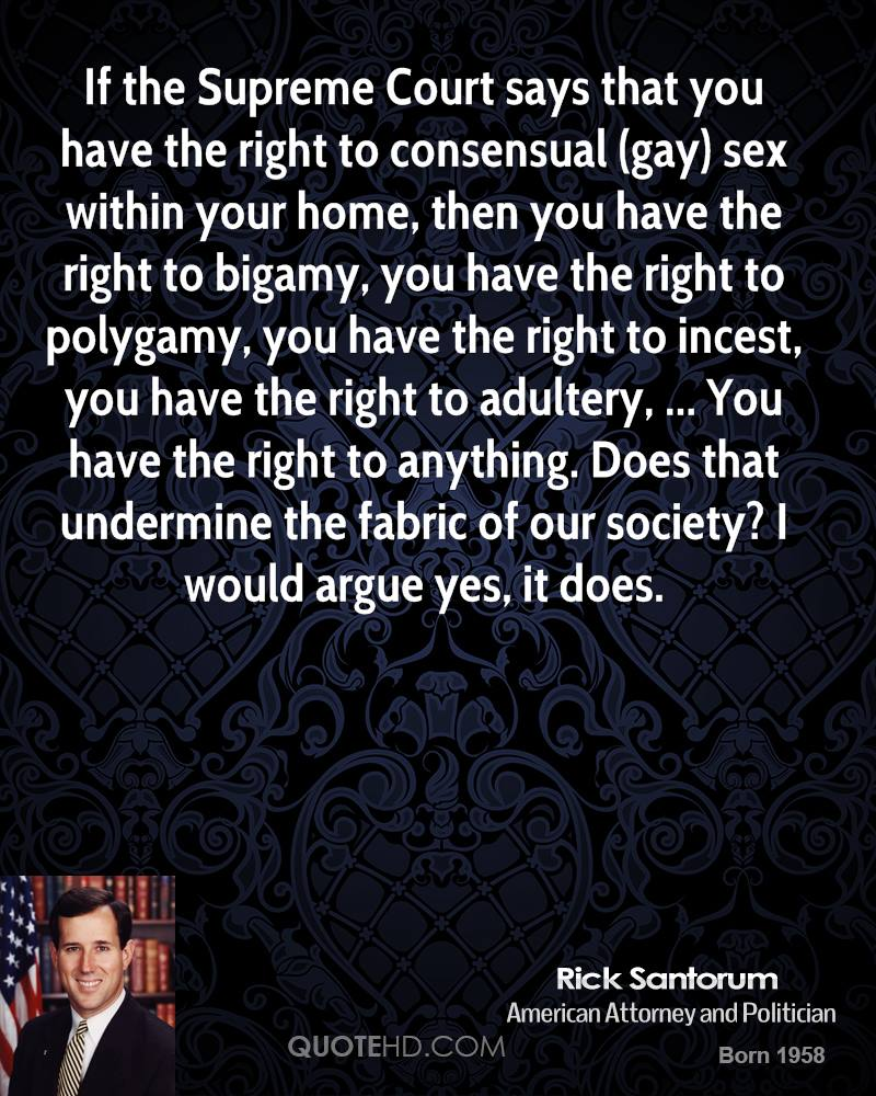 If the Supreme Court says that you have the right to consensual (gay) sex within your home, then you have the right to bigamy, you have the right to polygamy, you have the right to incest, you have the right to adultery, ... You have the right to anything. Does that undermine the fabric of our society? I would argue yes, it does.