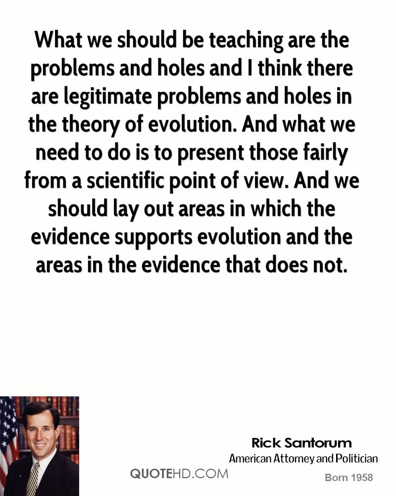 What we should be teaching are the problems and holes and I think there are legitimate problems and holes in the theory of evolution. And what we need to do is to present those fairly from a scientific point of view. And we should lay out areas in which the evidence supports evolution and the areas in the evidence that does not.