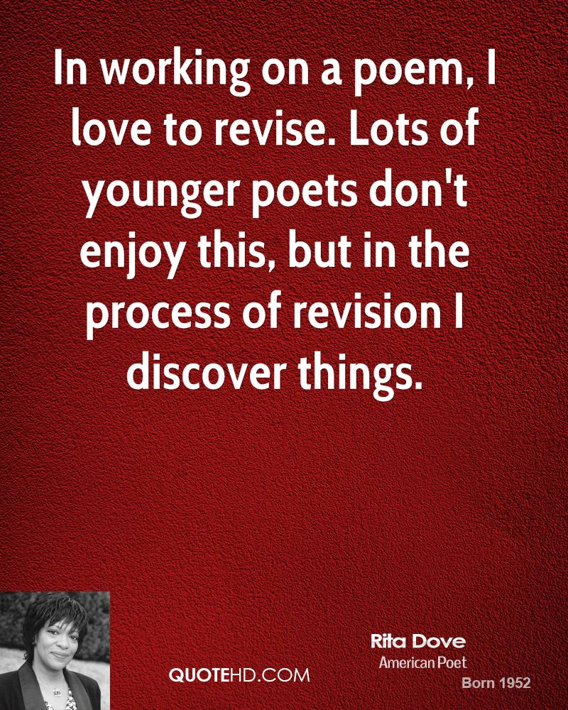 In working on a poem, I love to revise. Lots of younger poets don't enjoy this, but in the process of revision I discover things.