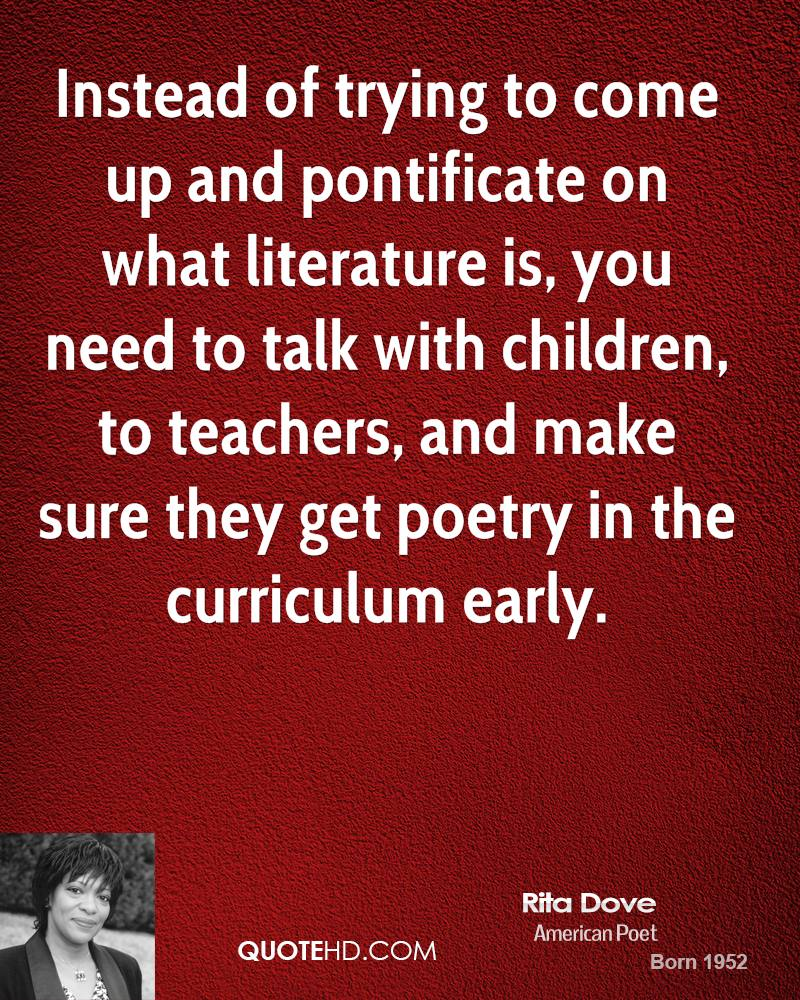 Instead of trying to come up and pontificate on what literature is, you need to talk with children, to teachers, and make sure they get poetry in the curriculum early.