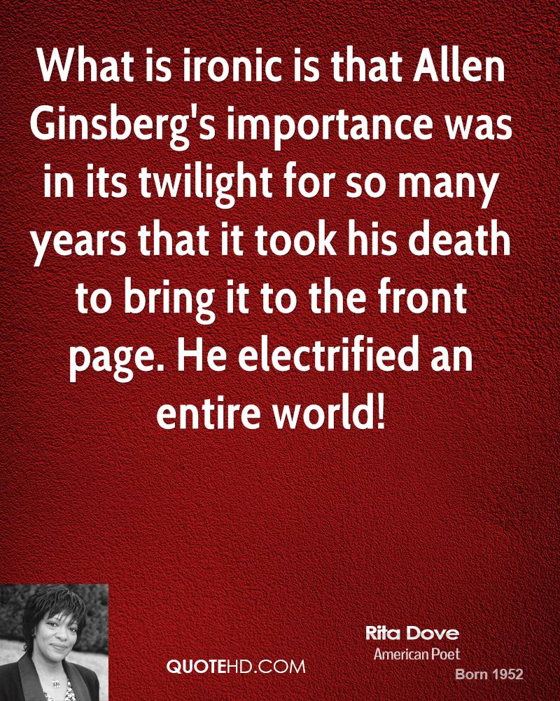 What is ironic is that Allen Ginsberg's importance was in its twilight for so many years that it took his death to bring it to the front page. He electrified an entire world!