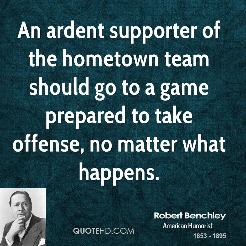 An ardent supporter of the hometown team should go to a game prepared to take offense, no matter what happens.