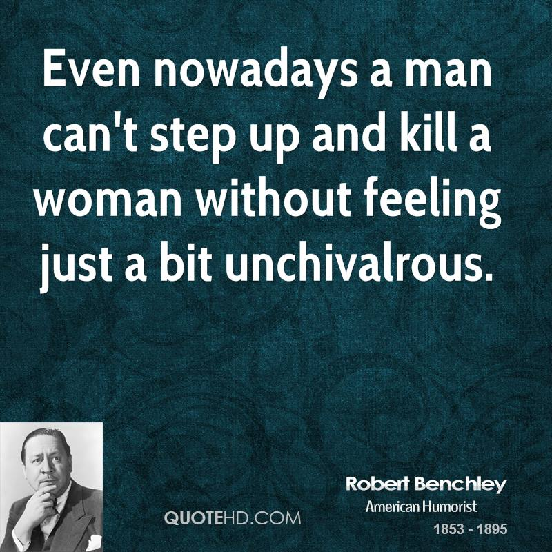 Even nowadays a man can't step up and kill a woman without feeling just a bit unchivalrous.