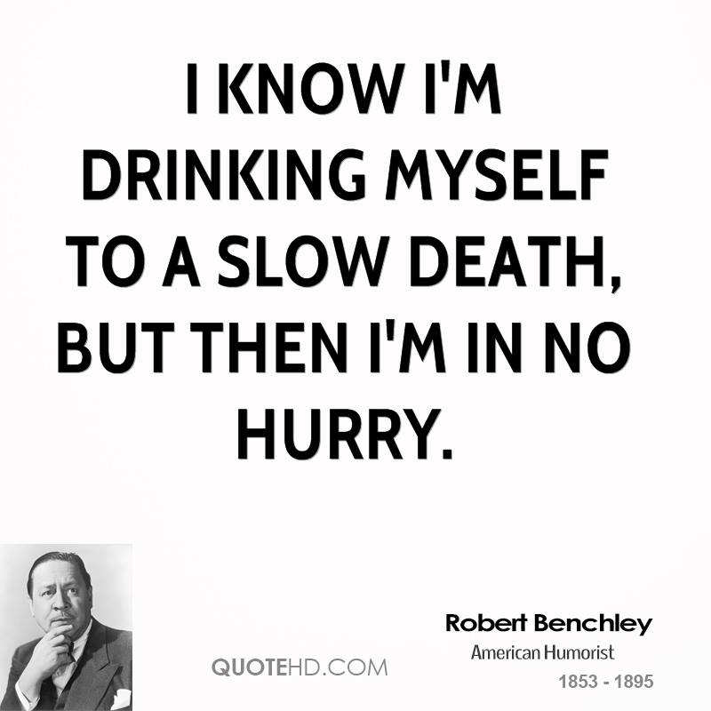 I know I'm drinking myself to a slow death, but then I'm in no hurry.