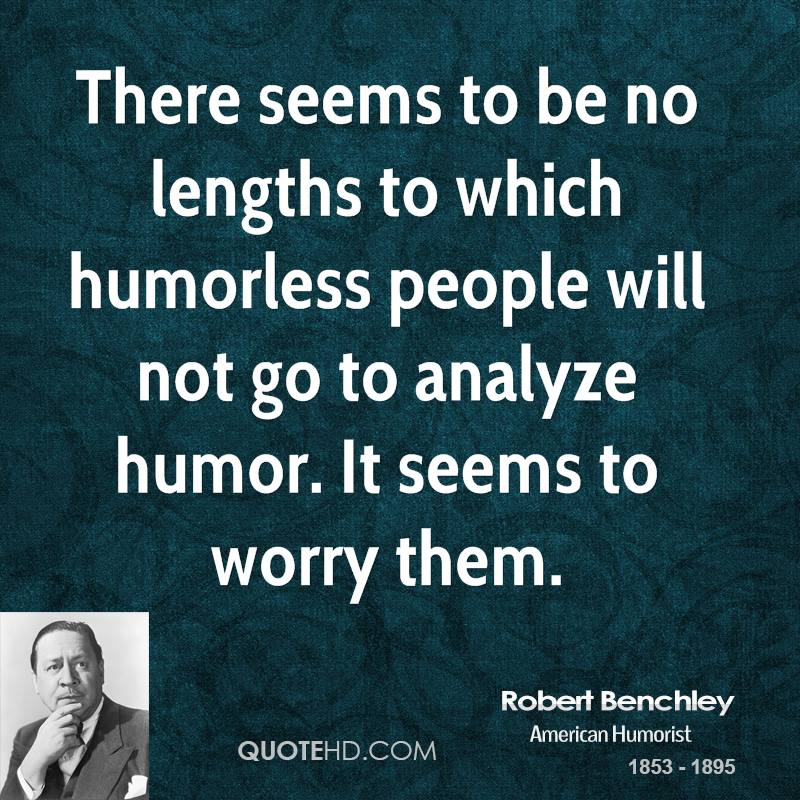 There seems to be no lengths to which humorless people will not go to analyze humor. It seems to worry them.