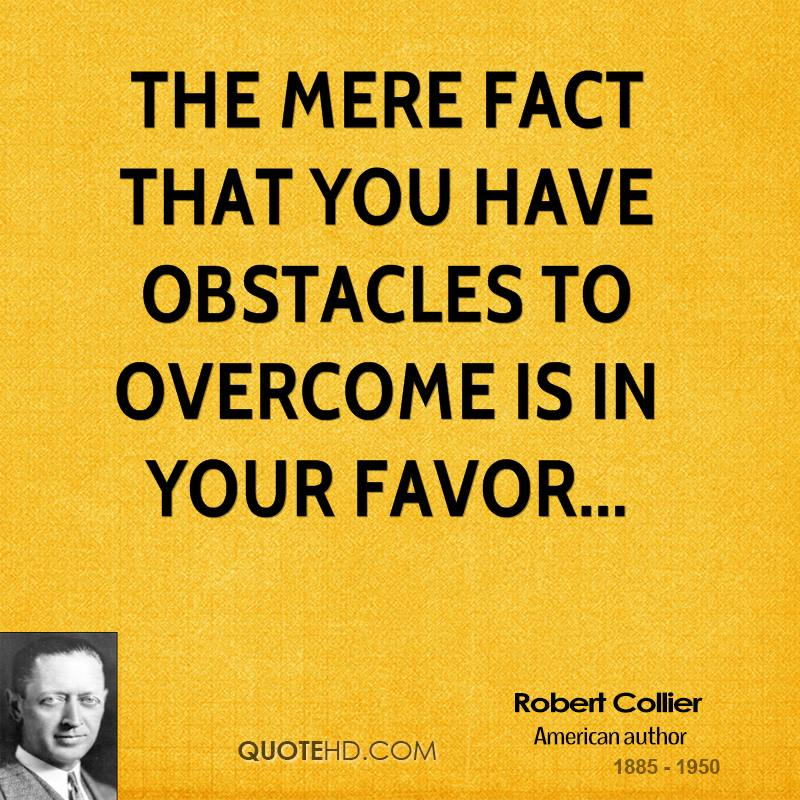 The mere fact that you have obstacles to overcome is in your favor...