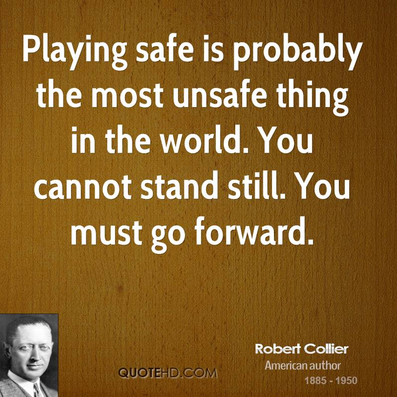 Playing safe is probably the most unsafe thing in the world. You cannot stand still. You must go forward.