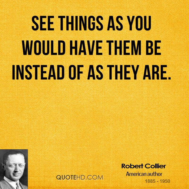 See things as you would have them be instead of as they are.