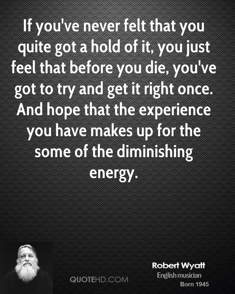 If you've never felt that you quite got a hold of it, you just feel that before you die, you've got to try and get it right once. And hope that the experience you have makes up for the some of the diminishing energy.