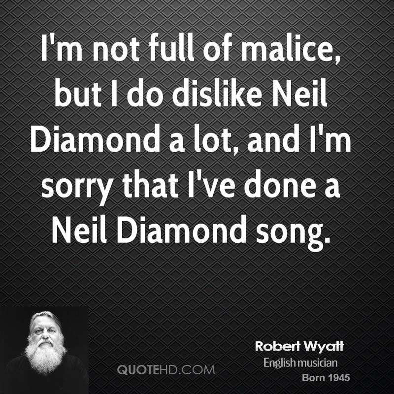 I'm not full of malice, but I do dislike Neil Diamond a lot, and I'm sorry that I've done a Neil Diamond song.