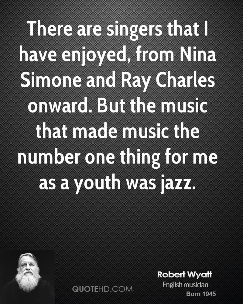 There are singers that I have enjoyed, from Nina Simone and Ray Charles onward. But the music that made music the number one thing for me as a youth was jazz.