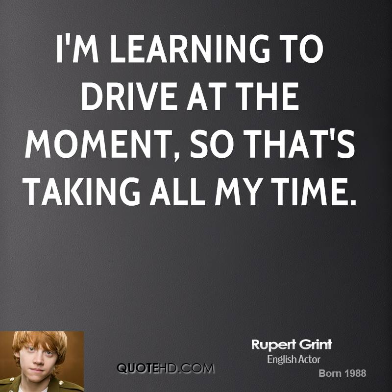 I'm learning to drive at the moment, so that's taking all my time.