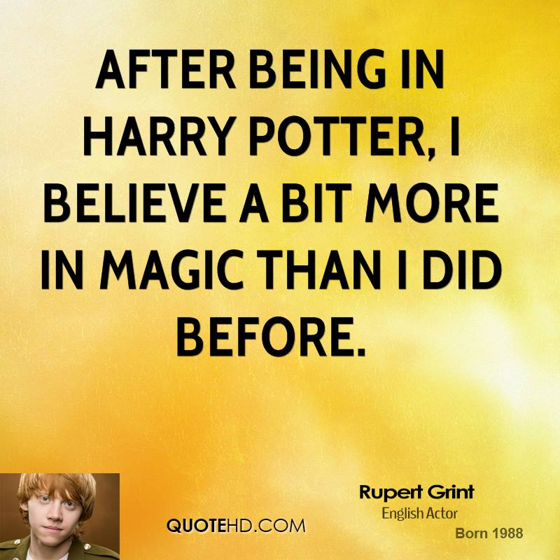 After being in Harry Potter, I believe a bit more in magic than I did before.