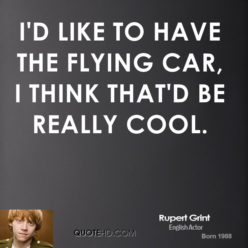 I'd like to have the flying car, I think that'd be really cool.