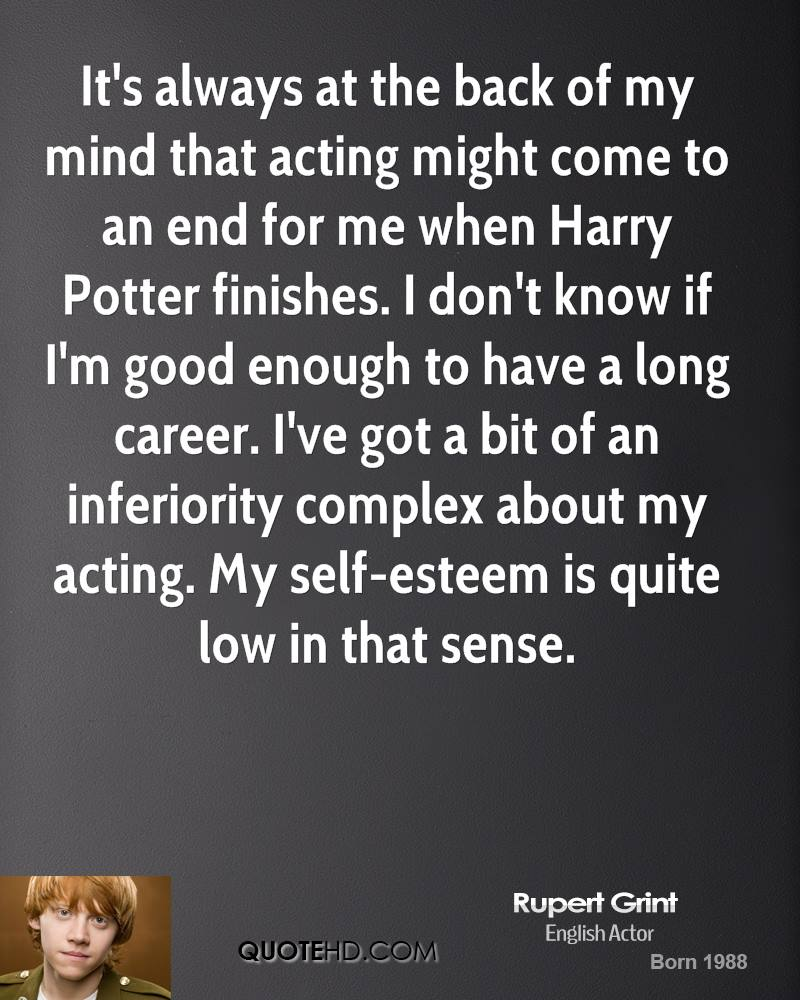 It's always at the back of my mind that acting might come to an end for me when Harry Potter finishes. I don't know if I'm good enough to have a long career. I've got a bit of an inferiority complex about my acting. My self-esteem is quite low in that sense.