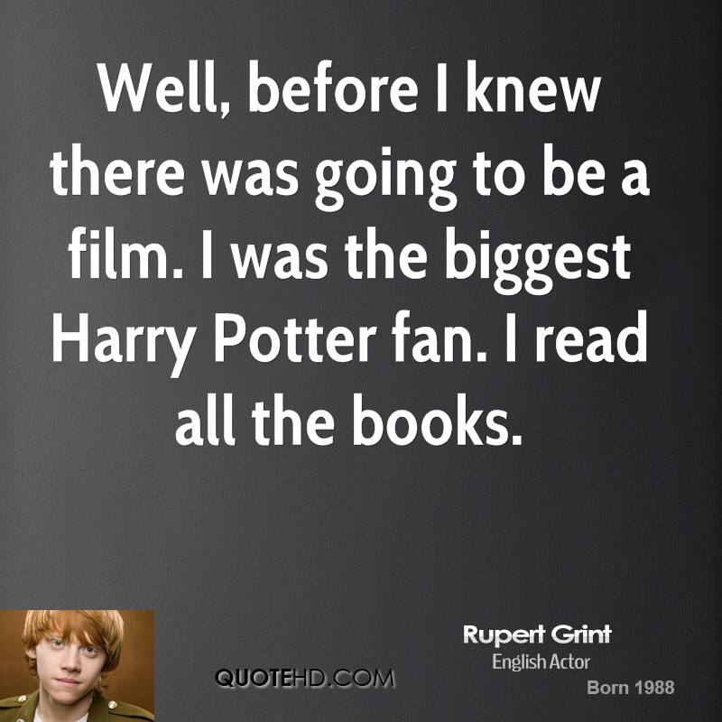 Well, before I knew there was going to be a film. I was the biggest Harry Potter fan. I read all the books.