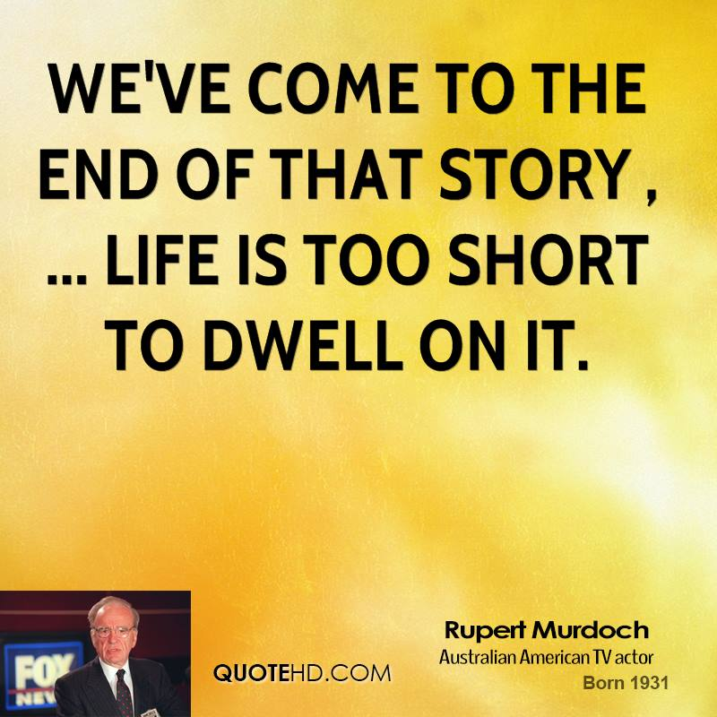 We've come to the end of that story , ... Life is too short to dwell on it.