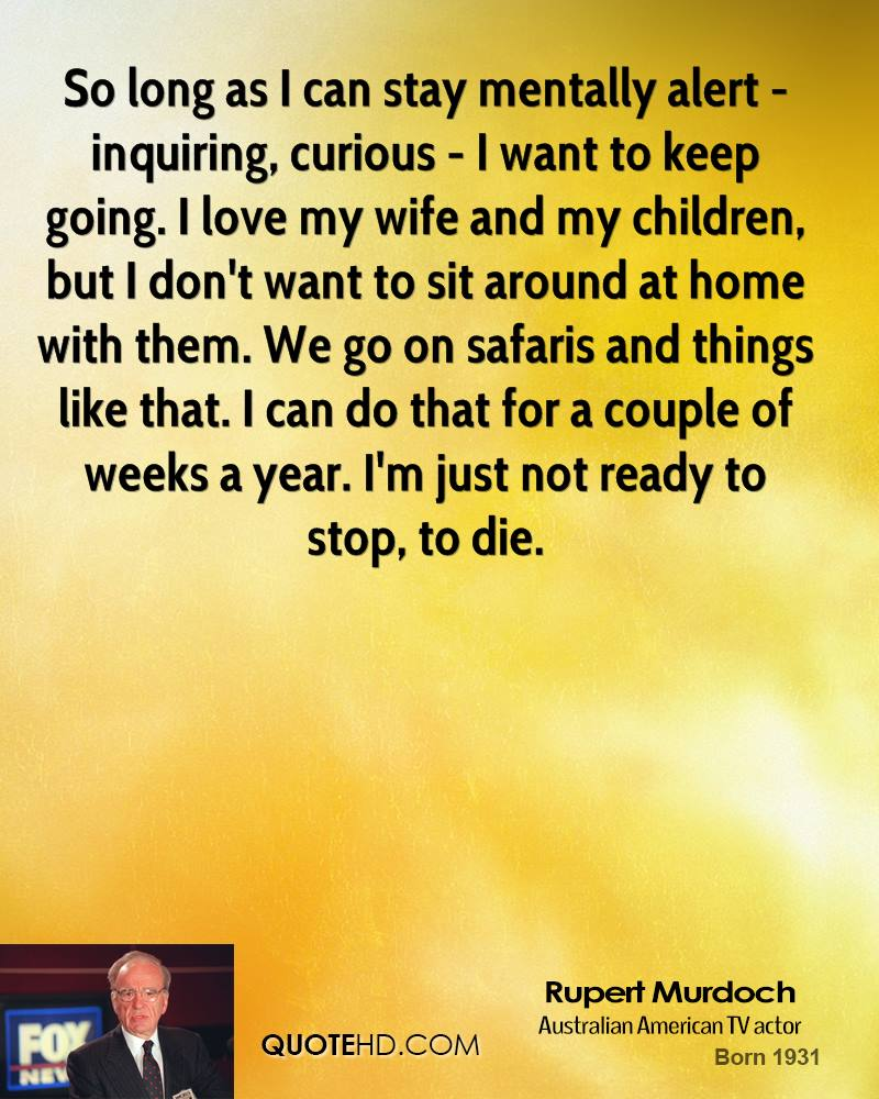 Rupert murdoch home quotes quotehd so long as i can stay mentally alert inquiring curious i want to publicscrutiny Choice Image