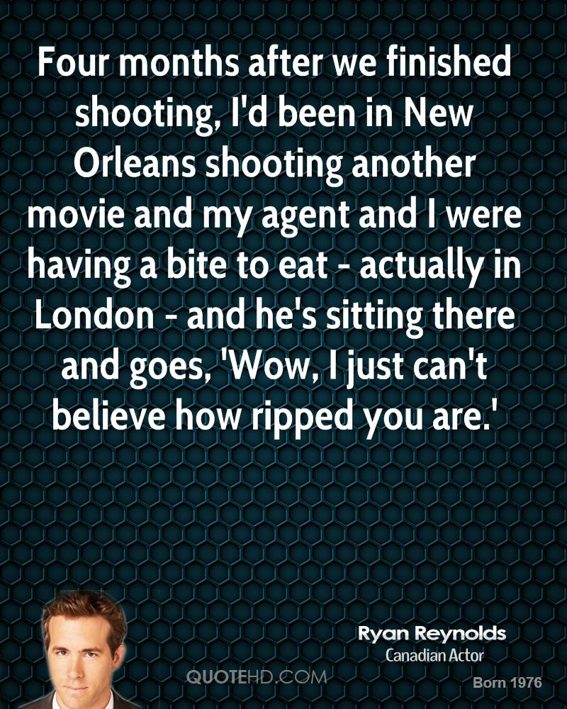 Four months after we finished shooting, I'd been in New Orleans shooting another movie and my agent and I were having a bite to eat - actually in London - and he's sitting there and goes, 'Wow, I just can't believe how ripped you are.'