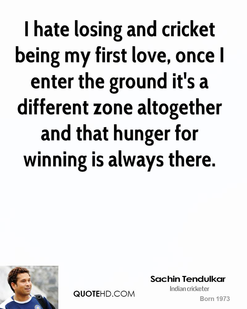 I hate losing and cricket being my first love, once I enter the ground it's a different zone altogether and that hunger for winning is always there.
