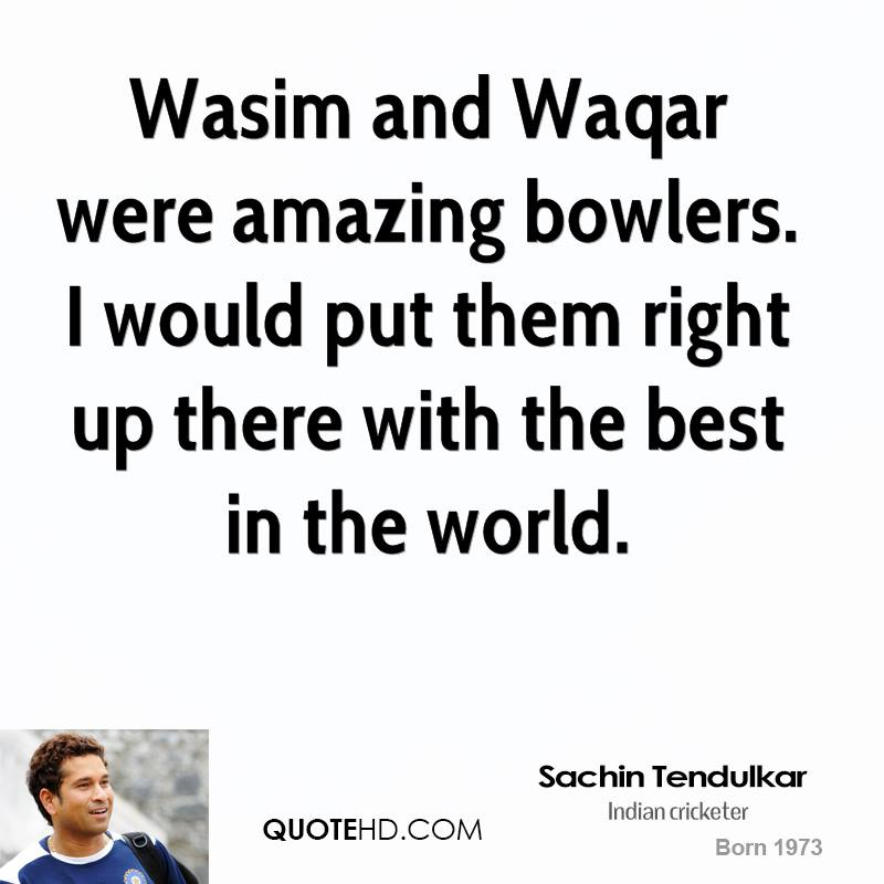 Wasim and Waqar were amazing bowlers. I would put them right up there with the best in the world.
