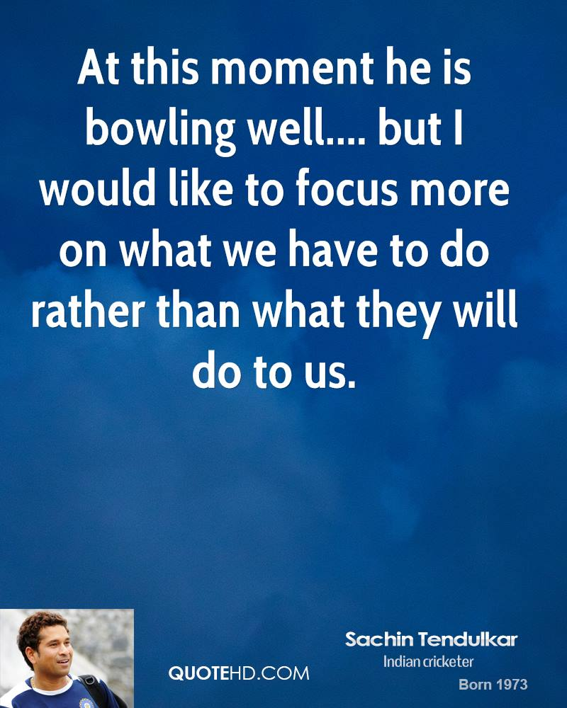 At this moment he is bowling well.... but I would like to focus more on what we have to do rather than what they will do to us.