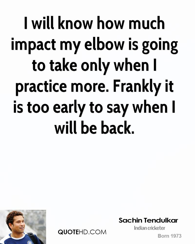 I will know how much impact my elbow is going to take only when I practice more. Frankly it is too early to say when I will be back.