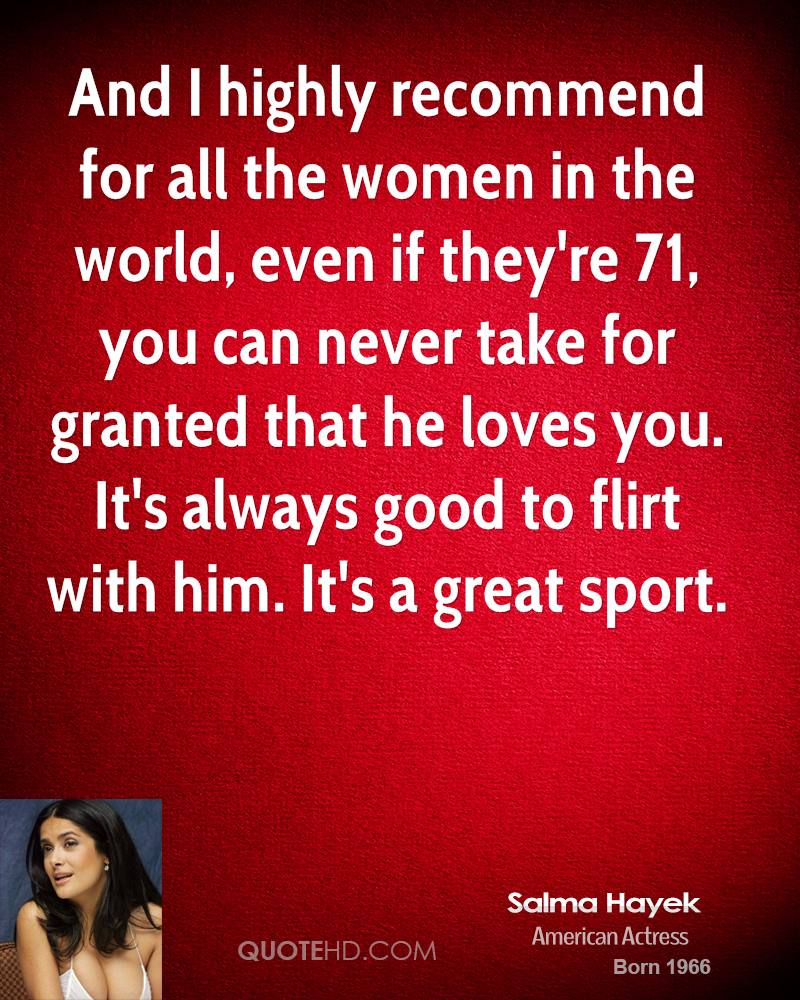And I highly recommend for all the women in the world, even if they're 71, you can never take for granted that he loves you. It's always good to flirt with him. It's a great sport.