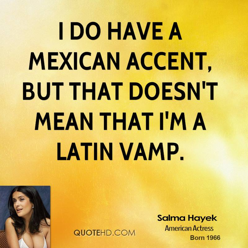 I do have a Mexican accent, but that doesn't mean that I'm a Latin vamp.