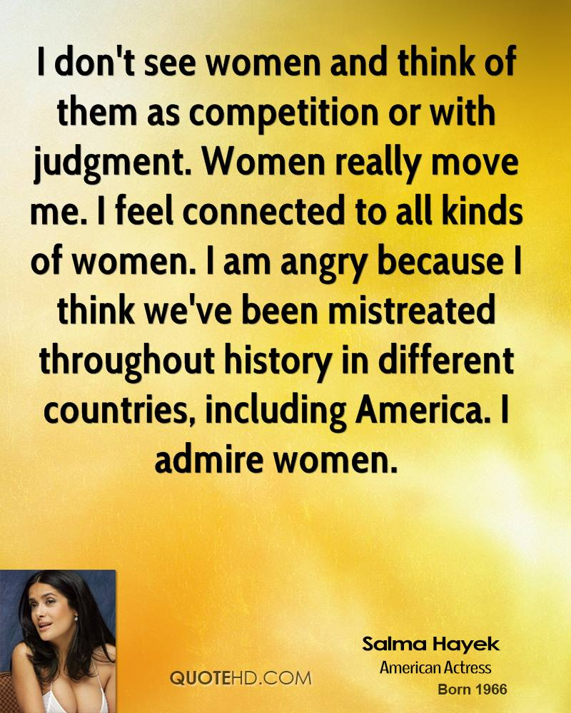 I don't see women and think of them as competition or with judgment. Women really move me. I feel connected to all kinds of women. I am angry because I think we've been mistreated throughout history in different countries, including America. I admire women.