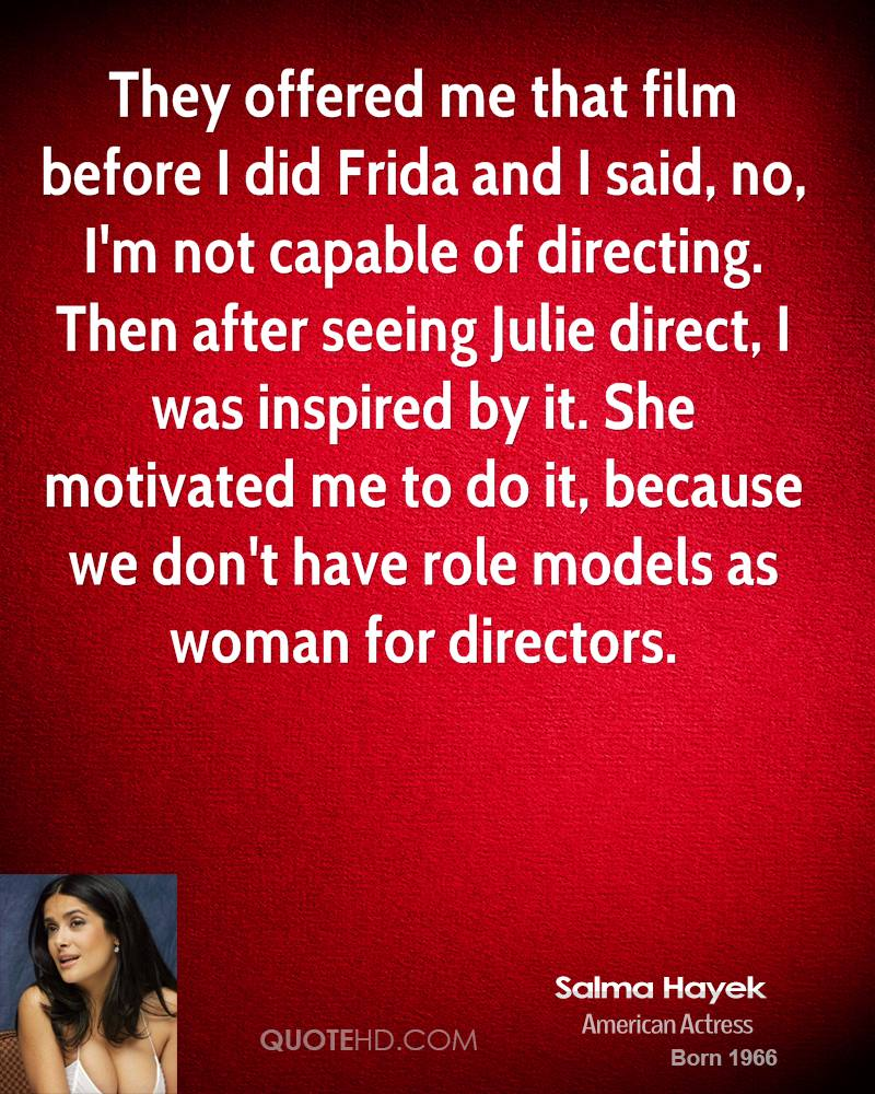 They offered me that film before I did Frida and I said, no, I'm not capable of directing. Then after seeing Julie direct, I was inspired by it. She motivated me to do it, because we don't have role models as woman for directors.