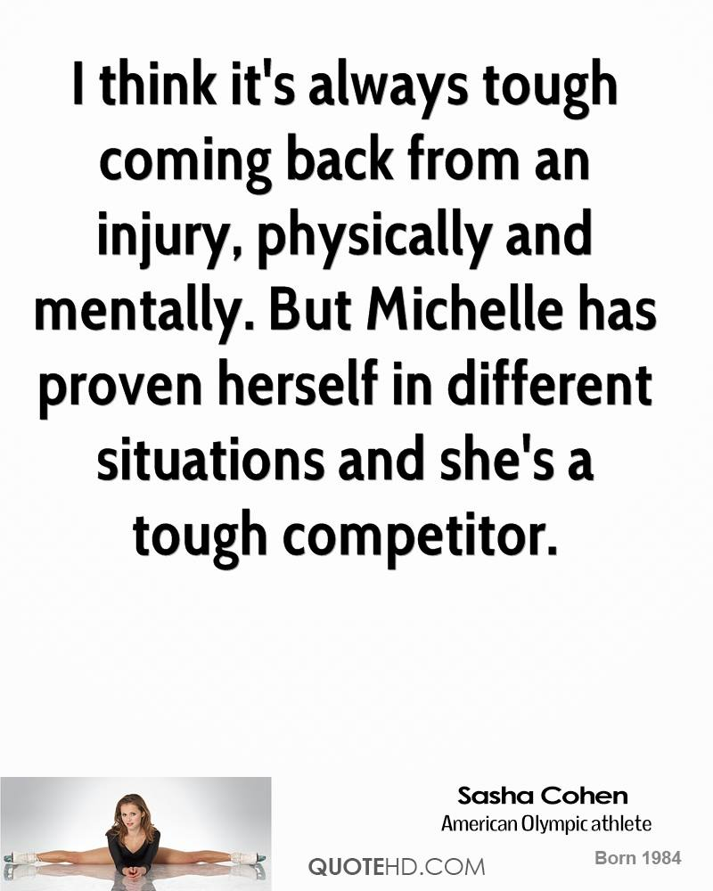 I think it's always tough coming back from an injury, physically and mentally. But Michelle has proven herself in different situations and she's a tough competitor.