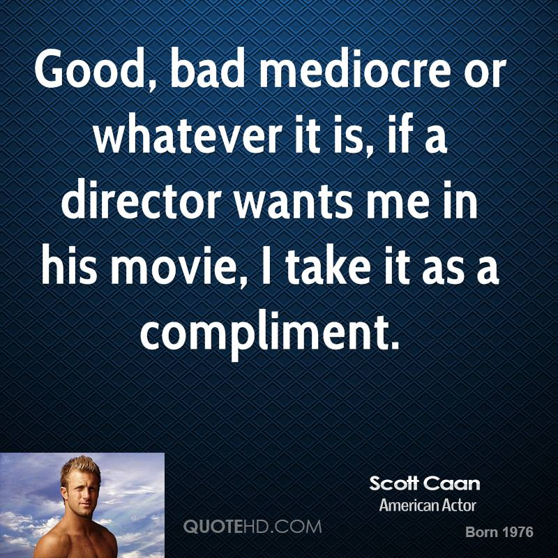Good, bad mediocre or whatever it is, if a director wants me in his movie, I take it as a compliment.