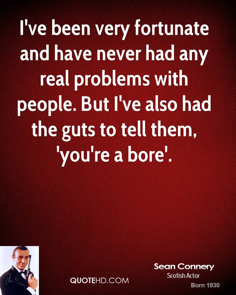 I've been very fortunate and have never had any real problems with people. But I've also had the guts to tell them, 'you're a bore'.