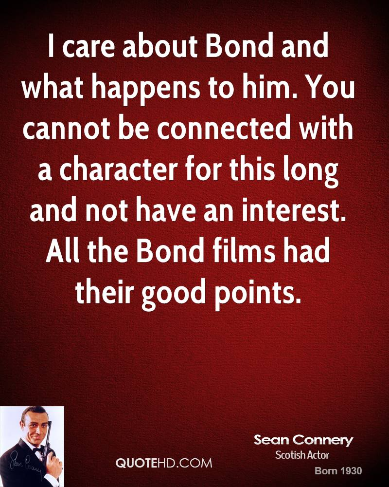 I care about Bond and what happens to him. You cannot be connected with a character for this long and not have an interest. All the Bond films had their good points.