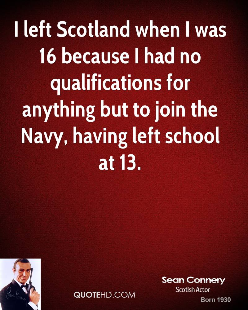 I left Scotland when I was 16 because I had no qualifications for anything but to join the Navy, having left school at 13.