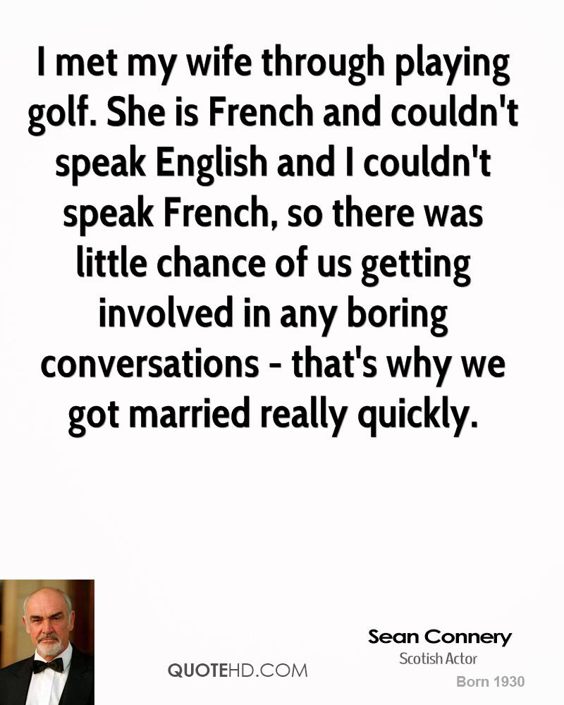 I met my wife through playing golf. She is French and couldn't speak English and I couldn't speak French, so there was little chance of us getting involved in any boring conversations - that's why we got married really quickly.