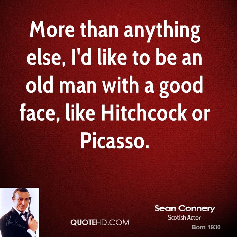 More than anything else, I'd like to be an old man with a good face, like Hitchcock or Picasso.