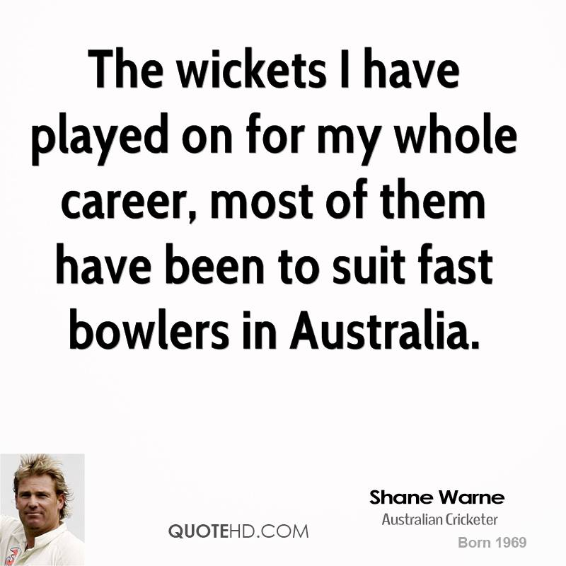 The wickets I have played on for my whole career, most of them have been to suit fast bowlers in Australia.