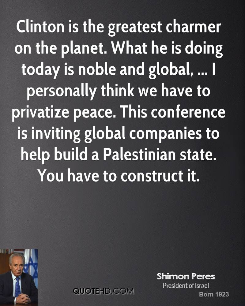 Clinton is the greatest charmer on the planet. What he is doing today is noble and global, ... I personally think we have to privatize peace. This conference is inviting global companies to help build a Palestinian state. You have to construct it.