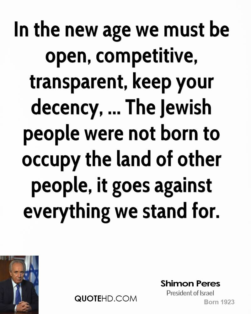 In the new age we must be open, competitive, transparent, keep your decency, ... The Jewish people were not born to occupy the land of other people, it goes against everything we stand for.