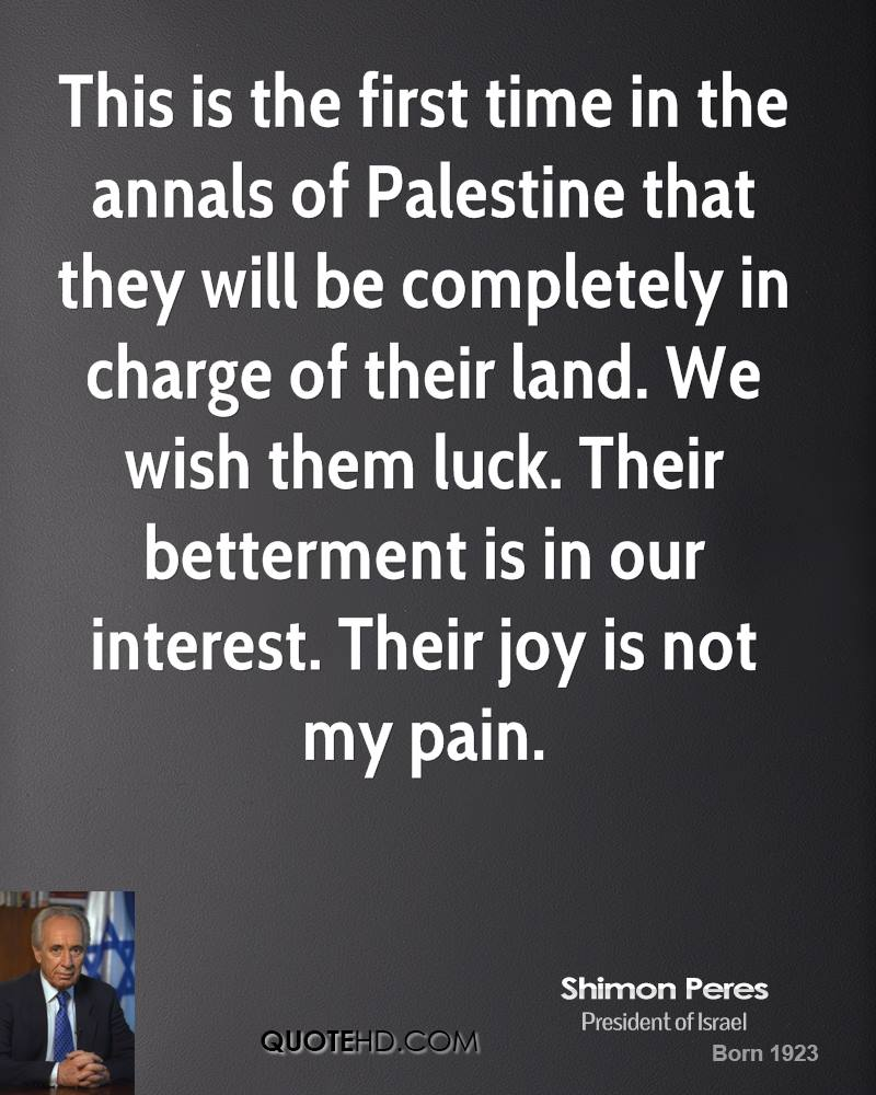 This is the first time in the annals of Palestine that they will be completely in charge of their land. We wish them luck. Their betterment is in our interest. Their joy is not my pain.
