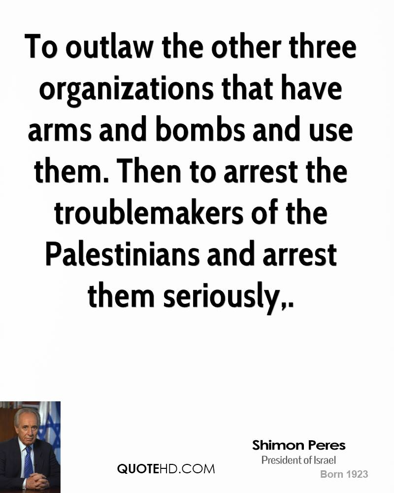 To outlaw the other three organizations that have arms and bombs and use them. Then to arrest the troublemakers of the Palestinians and arrest them seriously.