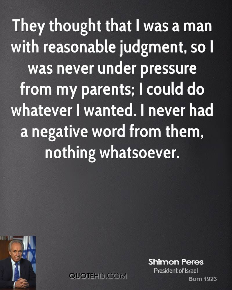 They thought that I was a man with reasonable judgment, so I was never under pressure from my parents; I could do whatever I wanted. I never had a negative word from them, nothing whatsoever.