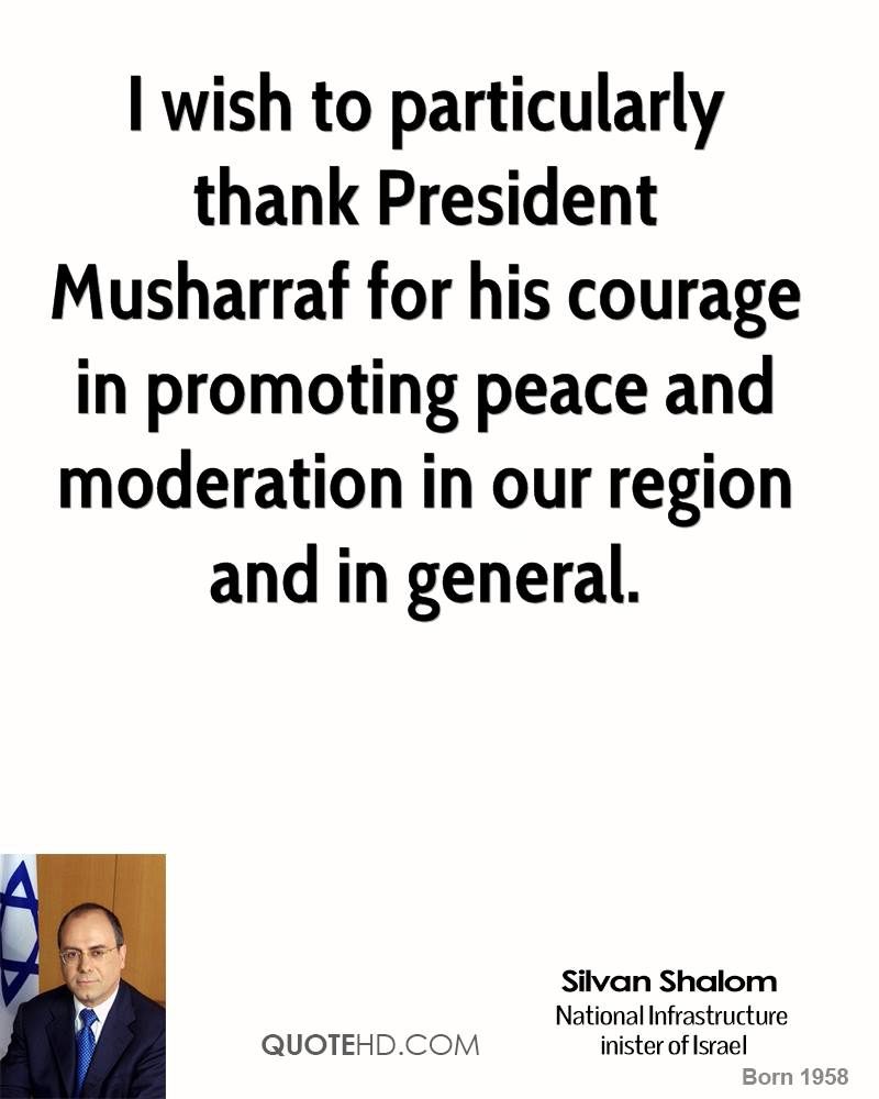 I wish to particularly thank President Musharraf for his courage in promoting peace and moderation in our region and in general.