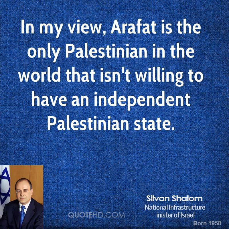 In my view, Arafat is the only Palestinian in the world that isn't willing to have an independent Palestinian state.