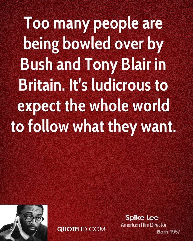 Too many people are being bowled over by Bush and Tony Blair in Britain. It's ludicrous to expect the whole world to follow what they want.