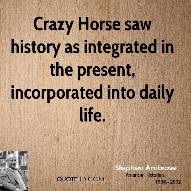 Crazy Horse saw history as integrated in the present, incorporated into daily life.
