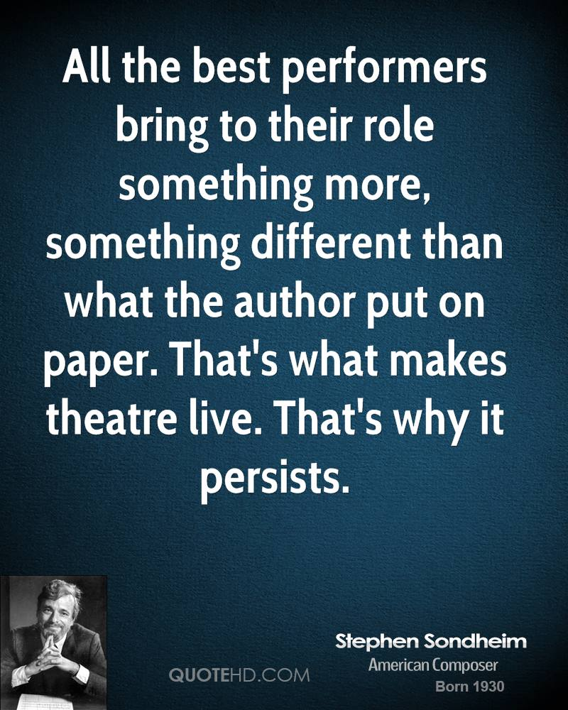 All the best performers bring to their role something more, something different than what the author put on paper. That's what makes theatre live. That's why it persists.